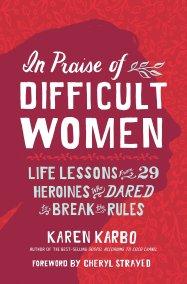 In Praise of Difficult Women Karen Karbo