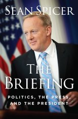The Briefing Politics, the Press, and the President by Sean Spicer